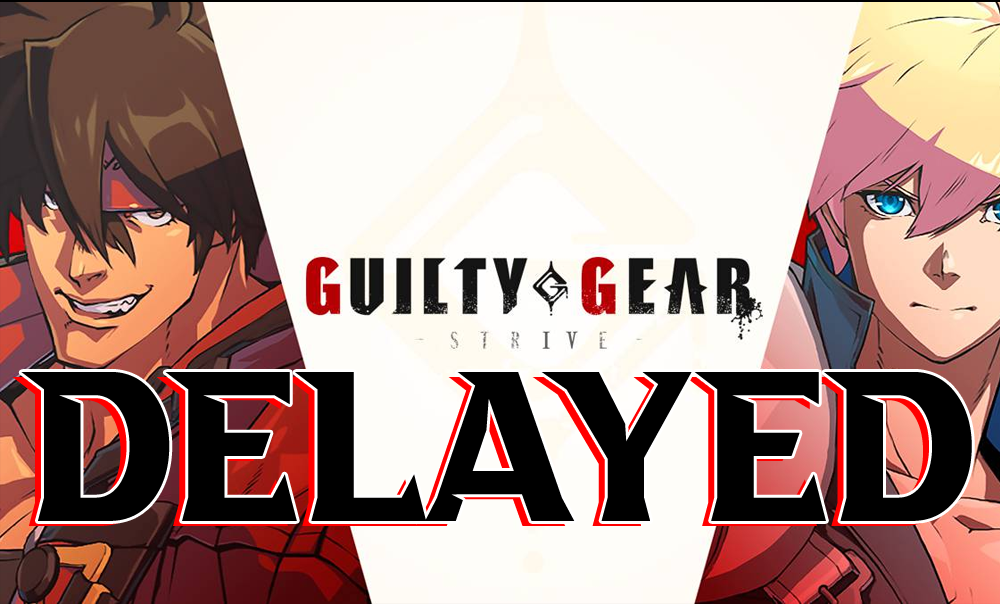 【GGStrive】Delayed Until June 11th, 2021